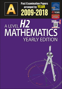 A-Level H2 Mathematics Yearly Edition (2009-2018) + Answers