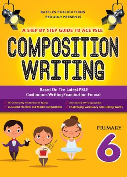 A STEP BY STEP GUIDE TO ACE PSLE COMPOSITION WRITING (Primary 6)