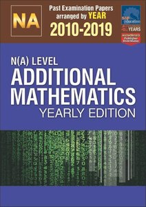 N(A)-Level Additional Mathematics Yearly Edition 2010-2019 + Answers
