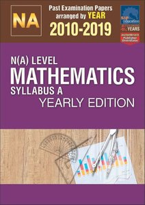 N(A)-Level Mathematics Syllabus A Yearly Edition 2010-2019 + Answers