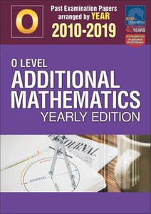 O-Level Additional Mathematics Yearly Edition 2010-2019 + Answers