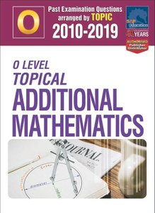 O-Level Topical Additional Mathematics 2010-2019 + Answers