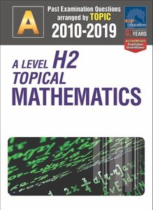 A-Level H2 Topical Mathematics 2010-2019 + Answers