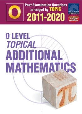 O Level Topical Additional Mathematics 2011-2020 + Answers